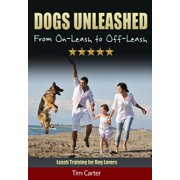 Dogs Unleashed: From On-Leash to Off-Leash - Leash Training for Dog Lovers! - eBook