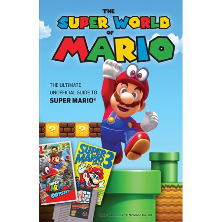 The Super World of Mario : The Ultimate Unofficial Guide to Super