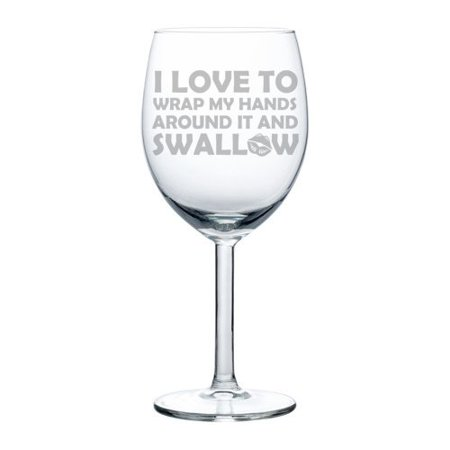 Wine Glass Goblet Funny I Love To Wrap My Hands Around It And Swallow (10 - Wrap Wine
