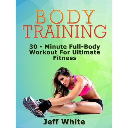 Body Training: 30 - Minute Full-Body Workout For Ultimate Fitness - (30 Minute Full Body Workout At Gym)