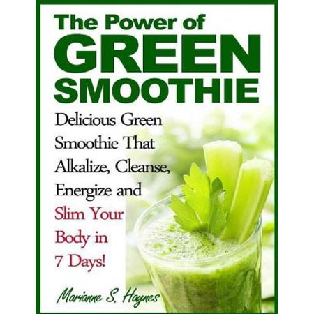 The Power of Green Smoothie: Delicious Green Smoothie That Alkalize, Cleanse, Energize and Slim Your Body in 7 Days! - eBook (Plexus Slim 7 Day)