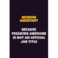 Museum Assistant, Because Freaking Awesome Is Not An Official Job Title: 6X9 Career Pride Notebook Unlined 120 pages Writing Journal (Paperback)