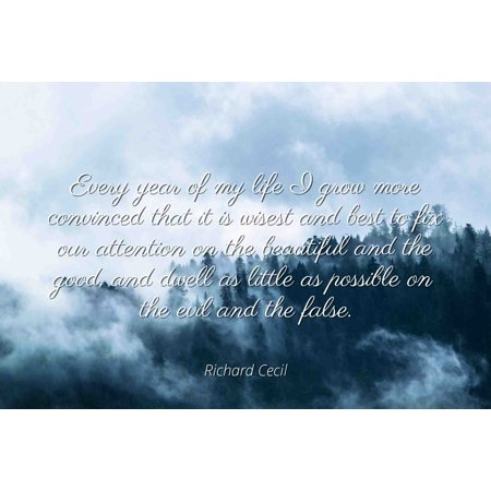 Richard Cecil - Famous Quotes Laminated POSTER PRINT 24x20 - Every year of my life I grow more convinced that it is wisest and best to fix our attention on the beautiful and the good, and dwell as