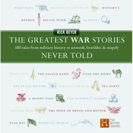 The Greatest War Stories Never Told: 100 Tales From Military History To Astonish, Bewilder, & Stupefy
