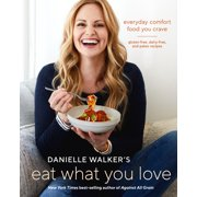 Danielle Walker's Eat What You Love : Everyday Comfort Food You Crave; Gluten-Free, Dairy-Free, and Paleo Recipes