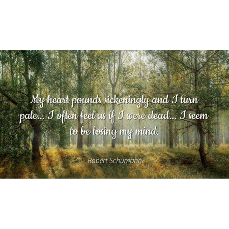 Robert Schumann - Famous Quotes Laminated POSTER PRINT 24x20 - My heart pounds sickeningly and I turn pale... I often feel as if I were dead... I seem to be losing my mind.](Dead Hearts Wedding)