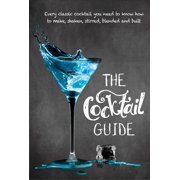The Cocktail Guide : Every Classic Cocktail You Need to Know How to Make, Shaken, Stirred, Blended and Built