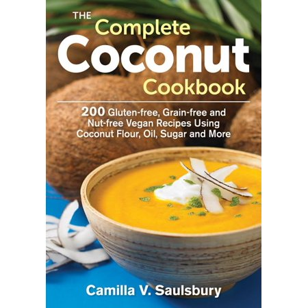 The Complete Coconut Cookbook : 200 Gluten-Free, Grain-Free and Nut-Free Vegan Recipes Using Coconut Flour, Oil, Sugar and More