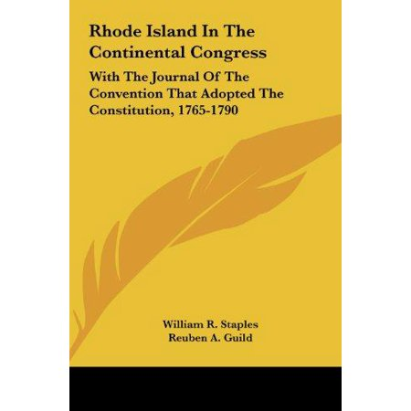 Rhode Island In The Continental Congress  With The Journal Of The Convention That Adopted The Constitution  1765 1790