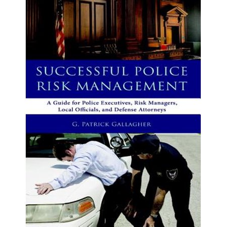 Successful Police Risk Management: A Guide for Police Executives, Risk Managers, Local Officials, and Defense Attorneys - eBook ()