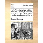 1787. the Eighty-First Edition. Price 6d. Kearsley's Tax Tables, Including Those of 1787, with the Stamp Duties Complete. ...