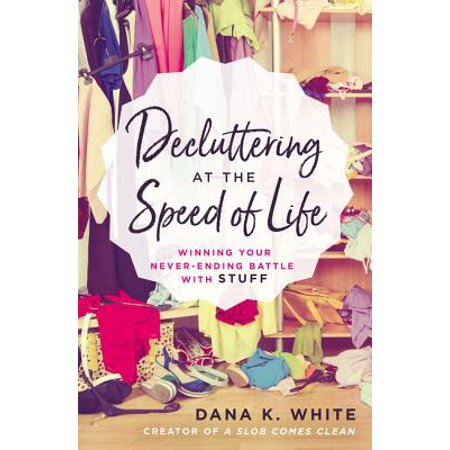 Decluttering at the Speed of Life : Winning Your Never-Ending Battle with Stuff (End Of Your Life Book Club)