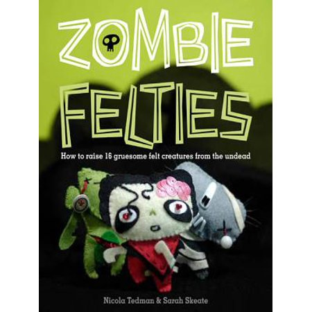Zombie Felties: How to Raise 16 Gruesome Felt Creatures from the Undead -