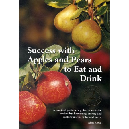 Success with Apples and Pears to Eat and Drink : A Practical Gardeners' Guide to Varieties, Husbandry, Harvesting, Storing and Making Juices, Cider and (Best Apples For Cider Making)