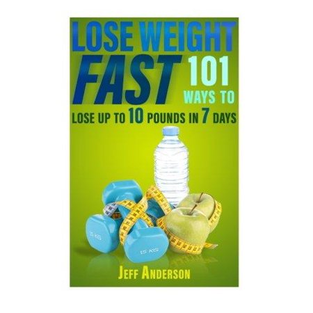 Lose Weight Fast: 101 Ways to Lose Up to 10 Pounds in 7