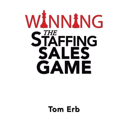 Winning the Staffing Sales Game : The Definitive Game Plan for Sales Success in the Staffing Industry