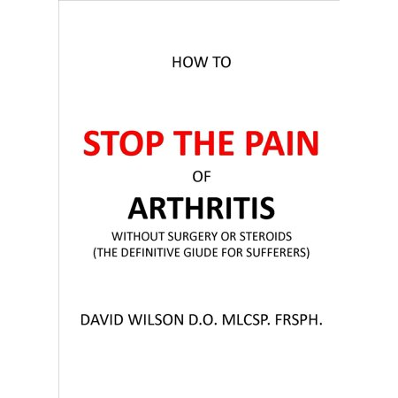 How to Stop The Pain of Arthritis Without Surgery or Steroids. -