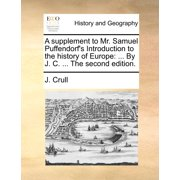 A Supplement to Mr. Samuel Puffendorf's Introduction to the History of Europe : ... by J. C. ... the Second Edition.