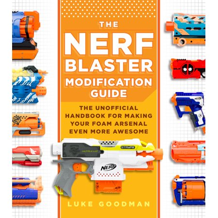 The Nerf Blaster Modification Guide: The Unofficial Handbook for Making Your Foam Arsenal Even More Awesome -