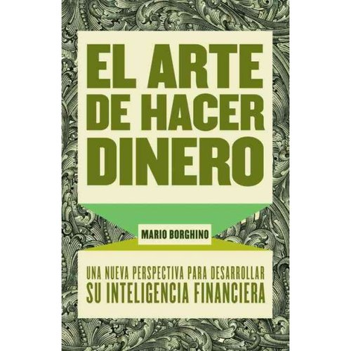 El arte de hacer dinero/ The Art of Making Money: Una nueva perpectiva para desarrollar su inteligencia financiera/ A New Perspective to Develop Your Financial Intelligence