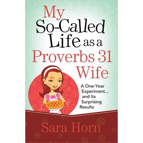 My So-Called Life as a Proverbs 31 Wife: A One-Year Experiment... and Its Surprising Results