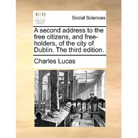 A Second Address to the Free Citizens, and Free-Holders, of the City of Dublin. the Third Edition.