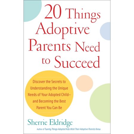 20 Things Adoptive Parents Need to Succeed : Discover the Secrets to Understanding the Unique Needs of Your Adopted Child-and Becoming the Best Parent You Can
