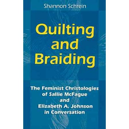 Quilting And Braiding  The Feminist Christologies Of Sallie Mcfague And Elizabeth A  Johnson In Conversation