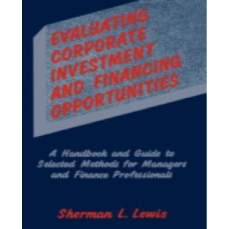 Evaluating Corporate Investment And Financing Opportunities A Handbook And Guide To Selected