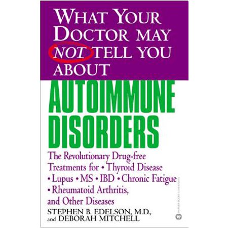 What Your Doctor May Not Tell You About(TM): Autoimmune Disorders : The Revolutionary Drug-free Treatments for Thyroid Disease, Lupus, MS, IBD, Chronic Fatigue, Rheumatoid Arthritis, and Other