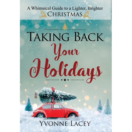 Taking Back Your Holidays : A Whimsical Guide to a Lighter, Brighter Christmas