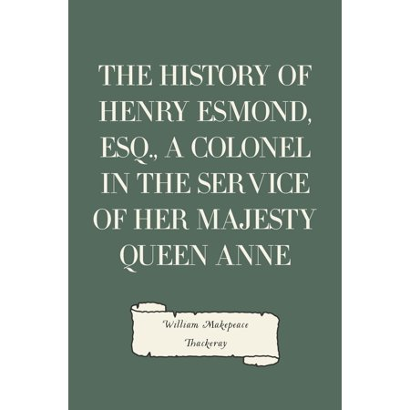 The History of Henry Esmond, Esq., a Colonel in the Service of Her Majesty Queen Anne -