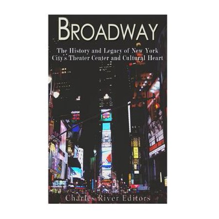 Broadway : The History and Legacy of New York City's Theater Center and Cultural Heart