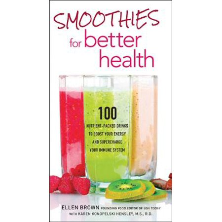 Smoothies for Better Health : 100 Nutrient-Packed Drinks to Boost Your Energy and Supercharge Your Immune
