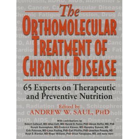 Orthomolecular Treatment of Chronic Disease : 65 Experts on Therapeutic and Preventive