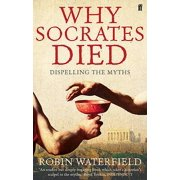Why Socrates Died : Dispelling the Myths. Robin Waterfield