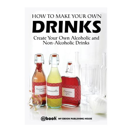 How to Make Your Own Drinks : Create Your Own Alcoholic and Non-Alcoholic Drinks