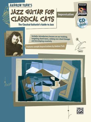 Andrew York's Jazz Guitar for Classical Cats: Improvisation: The Classical Guitarist's... by