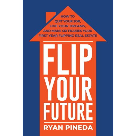Flip Your Future : How to Quit Your Job, Live Your Dreams, And Make Six Figures Your First Year Flipping Real