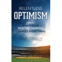 Relentless Optimism : How a Commitment to Positive Thinking Changes Everything