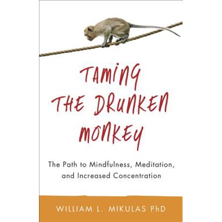 Taming the Drunken Monkey : The Path to Mindfulness, Meditation, and Increased Concentration