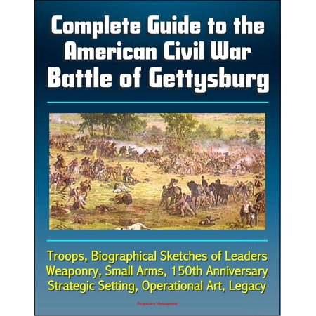 Complete Guide to the American Civil War Battle of Gettysburg: Troops, Biographical Sketches of Leaders, Weaponry, Small Arms, 150th Anniversary, Strategic Setting, Operational Art, Legacy - (150th Anniversary Civil War Artifact Collection Coin)