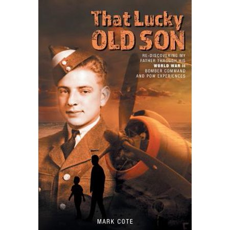 That Lucky Old Son : Re-Discovering My Father Through His World War II Bomber Command and POW