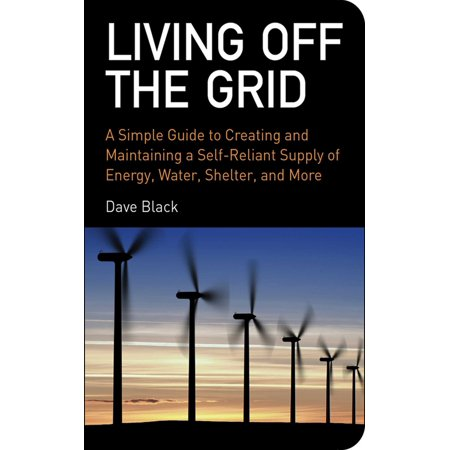 Living Off the Grid : A Simple Guide to Creating and Maintaining a Self-Reliant Supply of Energy, Water, Shelter, and (Living In A Shelter With A Baby)