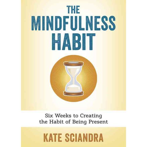 The Mindfulness Habit: Six Weeks to Creating the Habit of Being Present