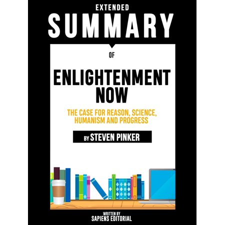 Extended Summary Of Enlightenment Now: The Case for Reason, Science, Humanism and Progress - By Steven Pinker -