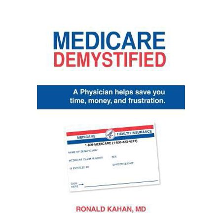 Medicare Demystified  A Physician Helps Save You Time  Money  And Frustration