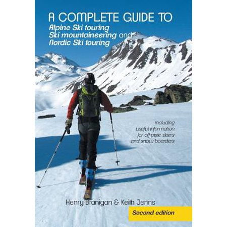 A Complete Guide to Alpine Ski Touring Ski Mountaineering and Nordic Ski Touring: Including Useful Information for Off Piste Skiers and Snow