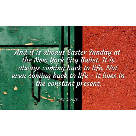John Guare - And it is always Easter Sunday at the New York City Ballet. It is always coming back to life. Not even coming back to life - it lives in the - Famous Quotes Laminated POSTER PRINT 24X20.