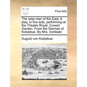 The Wise Man of the East. a Play, in Five Acts, Performing at the Theatre Royal, Covent Garden. from the German of Kotzebue. by Mrs. Inchbald.